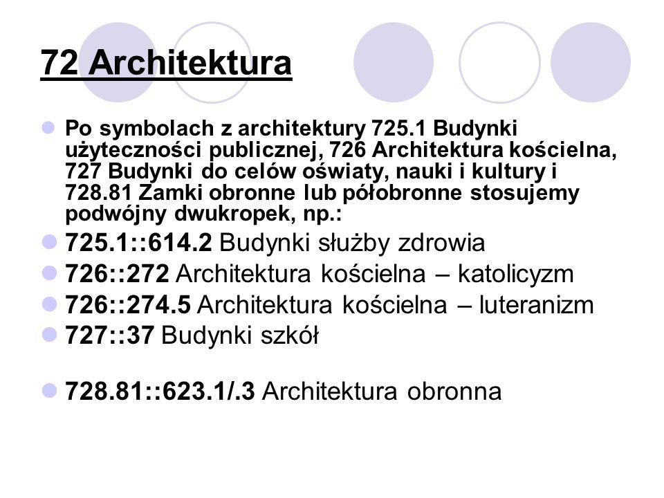 72 Architektura Po symbolach z architektury 725.1 Budynki użyteczności publicznej, 726 Architektura kościelna, 727 Budynki do celów oświaty, nauki i kultury i 728.81 Zamki obronne lub półobronne stosujemy podwójny dwukropek, np.: 725.1::614.2 Budynki służby zdrowia 726::272 Architektura kościelna – katolicyzm 726::274.5 Architektura kościelna – luteranizm 727::37 Budynki szkół 728.81::623.1/.3 Architektura obronna
