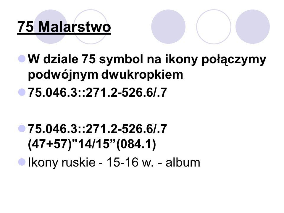 75 Malarstwo W dziale 75 symbol na ikony połączymy podwójnym dwukropkiem 75.046.3::271.2-526.6/.7 75.046.3::271.2-526.6/.7 (47+57) 14/15(084.1) Ikony ruskie - 15-16 w.