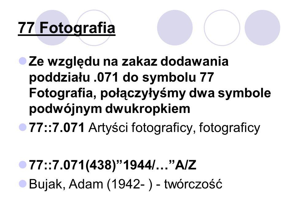 77 Fotografia Ze względu na zakaz dodawania poddziału.071 do symbolu 77 Fotografia, połączyłyśmy dwa symbole podwójnym dwukropkiem 77::7.071 Artyści fotograficy, fotograficy 77::7.071(438)1944/…A/Z Bujak, Adam (1942- ) - twórczość