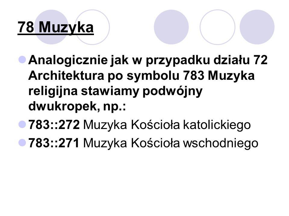 78 Muzyka Analogicznie jak w przypadku działu 72 Architektura po symbolu 783 Muzyka religijna stawiamy podwójny dwukropek, np.: 783::272 Muzyka Kościoła katolickiego 783::271 Muzyka Kościoła wschodniego