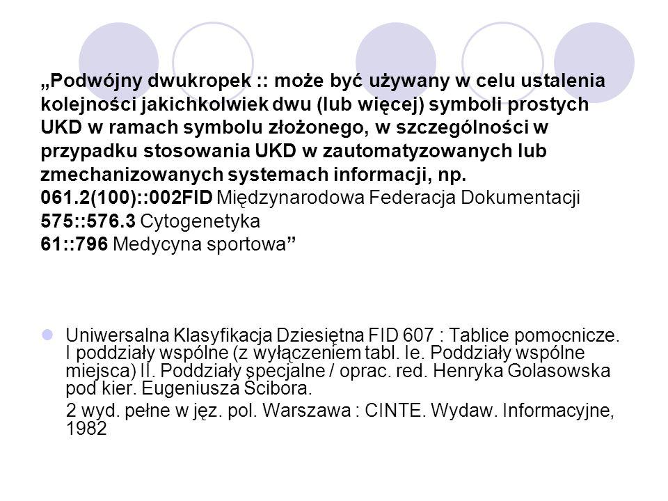 Podwójny dwukropek, wprowadzony przez FID w 1969 r., jest stosowany dla symboli złożonych, których człony nie są odwracalne, ponieważ nie wyrażają wzajemnego stosunku dwóch lub więcej pojęć, ale tworzą nowy symbol dla oznaczenia konkretnego pojęcia, dla którego nie ma w tablicach symbolu prostego, np.: 56::57 Paleobiologia Niekiedy tworzy się w ten sposób dalszy podział danego symbolu głównego, np.: 338.45 Przemysł.