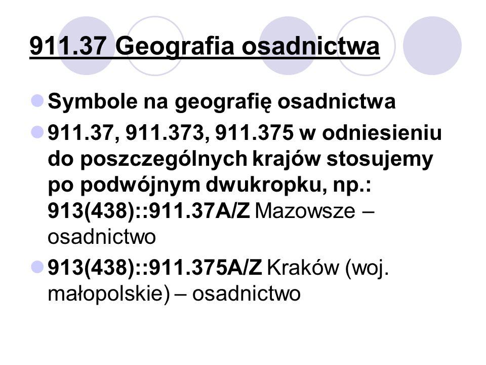 911.37 Geografia osadnictwa Symbole na geografię osadnictwa 911.37, 911.373, 911.375 w odniesieniu do poszczególnych krajów stosujemy po podwójnym dwu