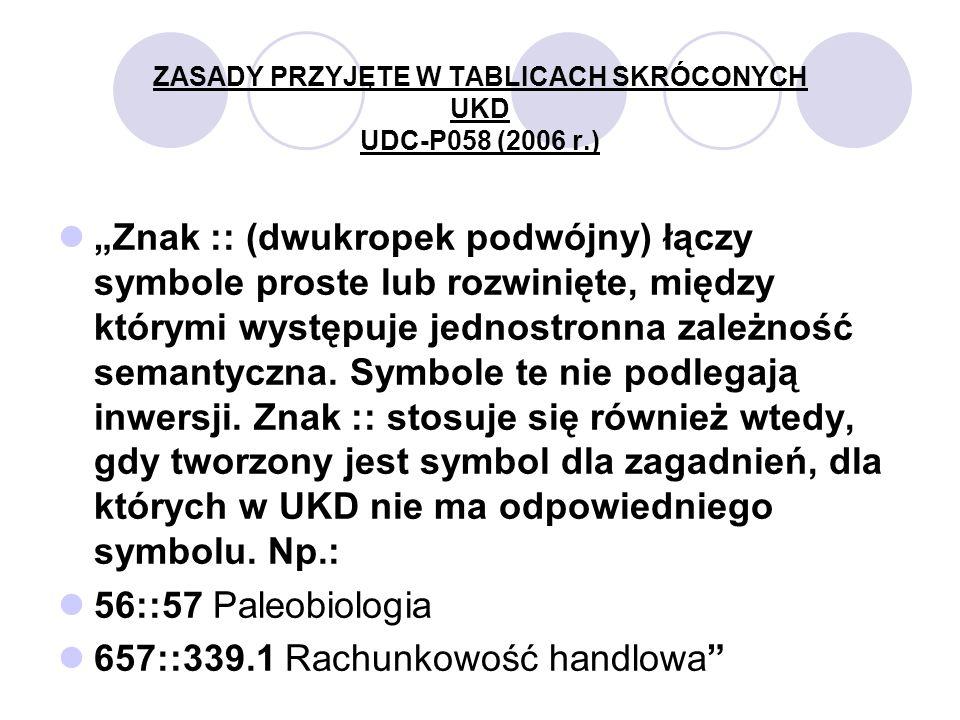 ZASADY PRZYJĘTE W TABLICACH SKRÓCONYCH UKD UDC-P058 (2006 r.) Znak :: (dwukropek podwójny) łączy symbole proste lub rozwinięte, między którymi występuje jednostronna zależność semantyczna.