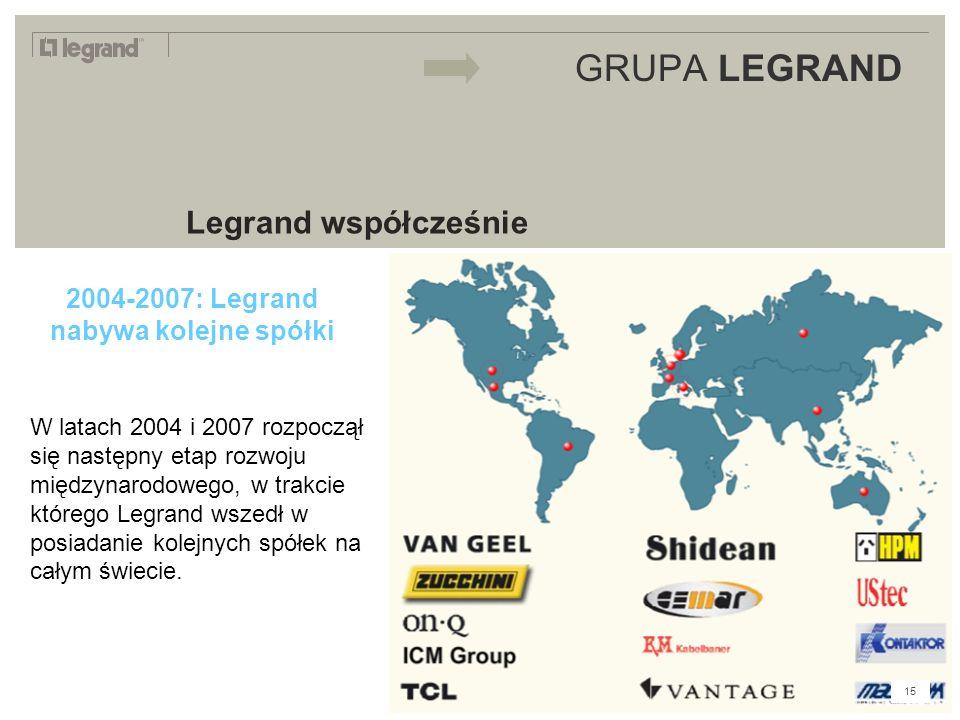 LEGRAND IN 2009 GRUPA LEGRAND Legrand współcześnie 2004-2007: Legrand nabywa kolejne spółki W latach 2004 i 2007 rozpoczął się następny etap rozwoju międzynarodowego, w trakcie którego Legrand wszedł w posiadanie kolejnych spółek na całym świecie.