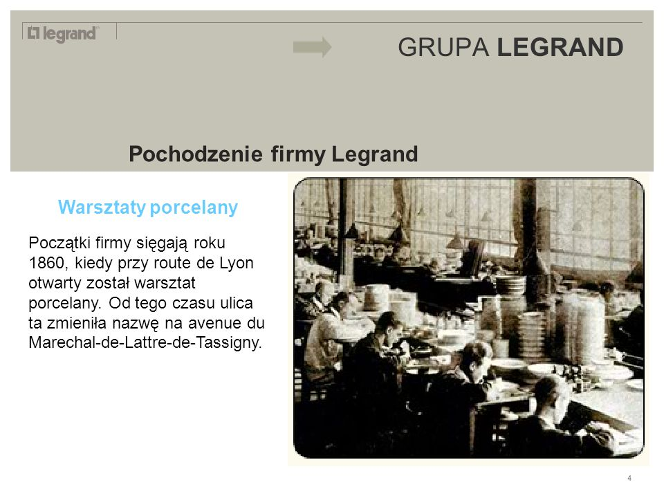 LEGRAND IN 2009 GRUPA LEGRAND Pochodzenie firmy Legrand Warsztaty porcelany Początki firmy sięgają roku 1860, kiedy przy route de Lyon otwarty został warsztat porcelany.