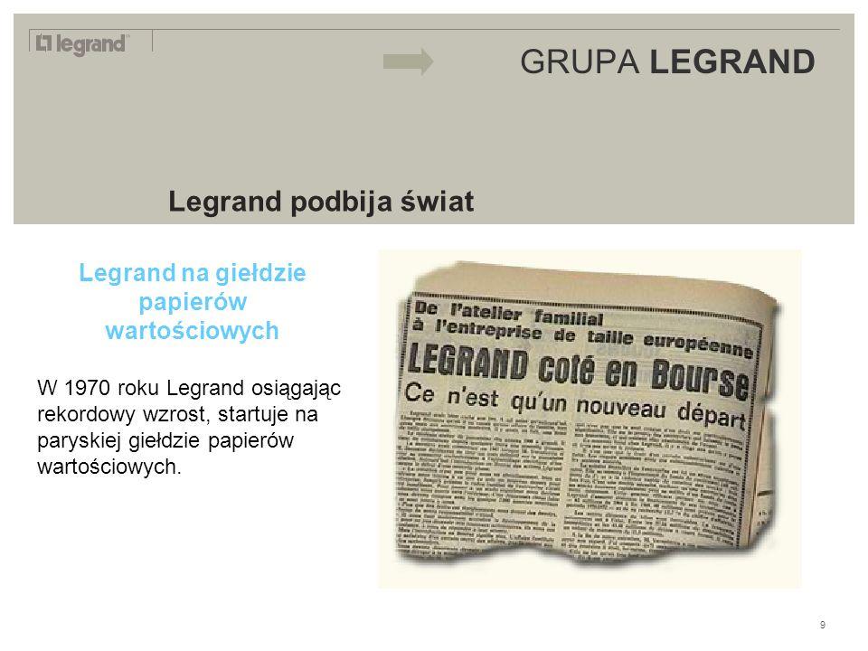 LEGRAND IN 2009 GRUPA LEGRAND Legrand podbija świat Legrand na giełdzie papierów wartościowych W 1970 roku Legrand osiągając rekordowy wzrost, startuje na paryskiej giełdzie papierów wartościowych.
