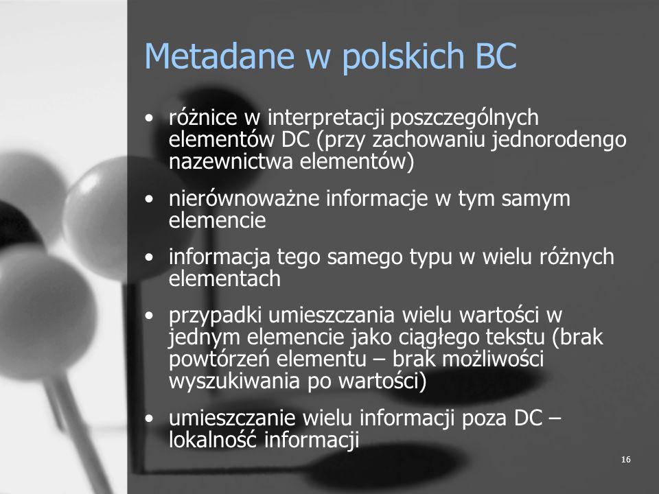 16 Metadane w polskich BC różnice w interpretacji poszczególnych elementów DC (przy zachowaniu jednorodengo nazewnictwa elementów) nierównoważne infor