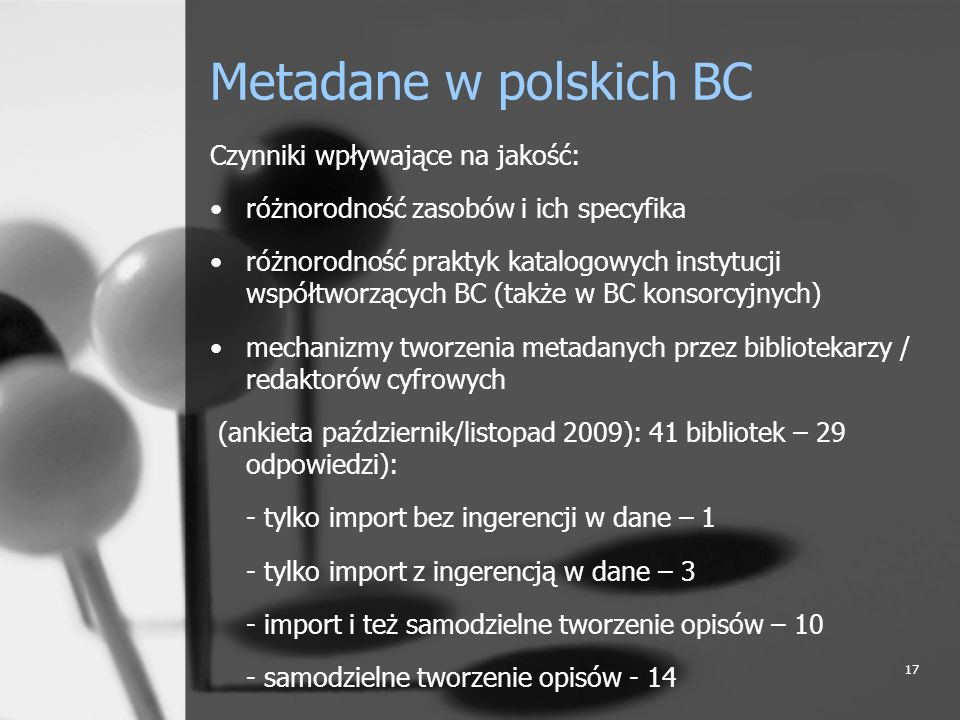 17 Metadane w polskich BC Czynniki wpływające na jakość: różnorodność zasobów i ich specyfika różnorodność praktyk katalogowych instytucji współtworzą