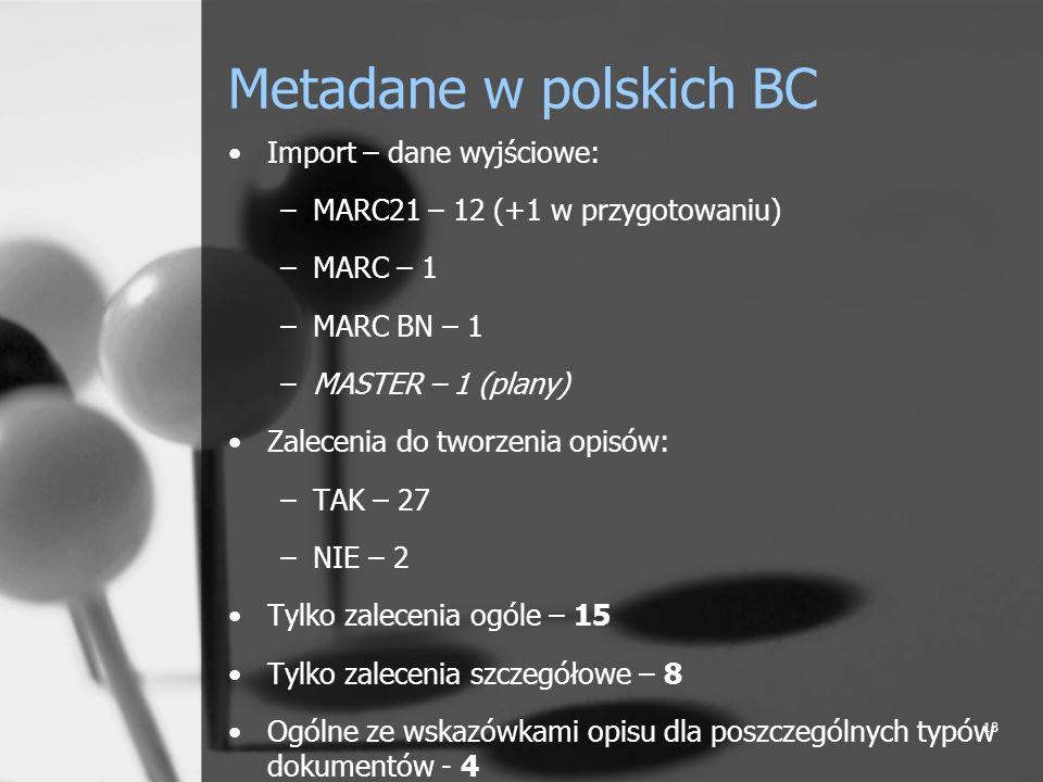 18 Metadane w polskich BC Import – dane wyjściowe: –MARC21 – 12 (+1 w przygotowaniu) –MARC – 1 –MARC BN – 1 –MASTER – 1 (plany) Zalecenia do tworzenia