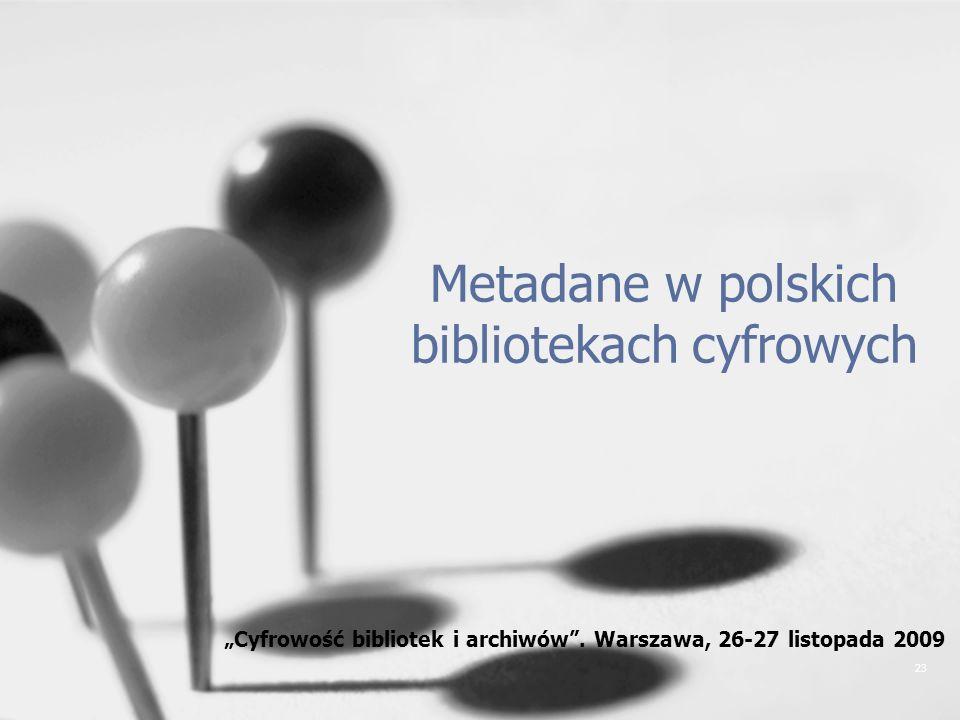 23 Metadane w polskich bibliotekach cyfrowych Cyfrowość bibliotek i archiwów. Warszawa, 26-27 listopada 2009