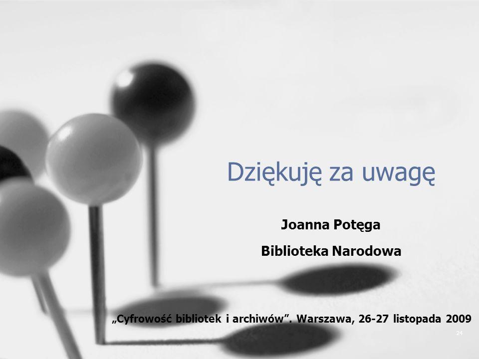 24 Dziękuję za uwagę Joanna Potęga Biblioteka Narodowa Cyfrowość bibliotek i archiwów. Warszawa, 26-27 listopada 2009