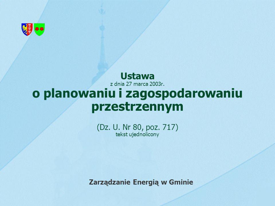 Ustawa z dnia 27 marca 2003r. o planowaniu i zagospodarowaniu przestrzennym (Dz. U. Nr 80, poz. 717) tekst ujednolicony Zarządzanie Energią w Gminie