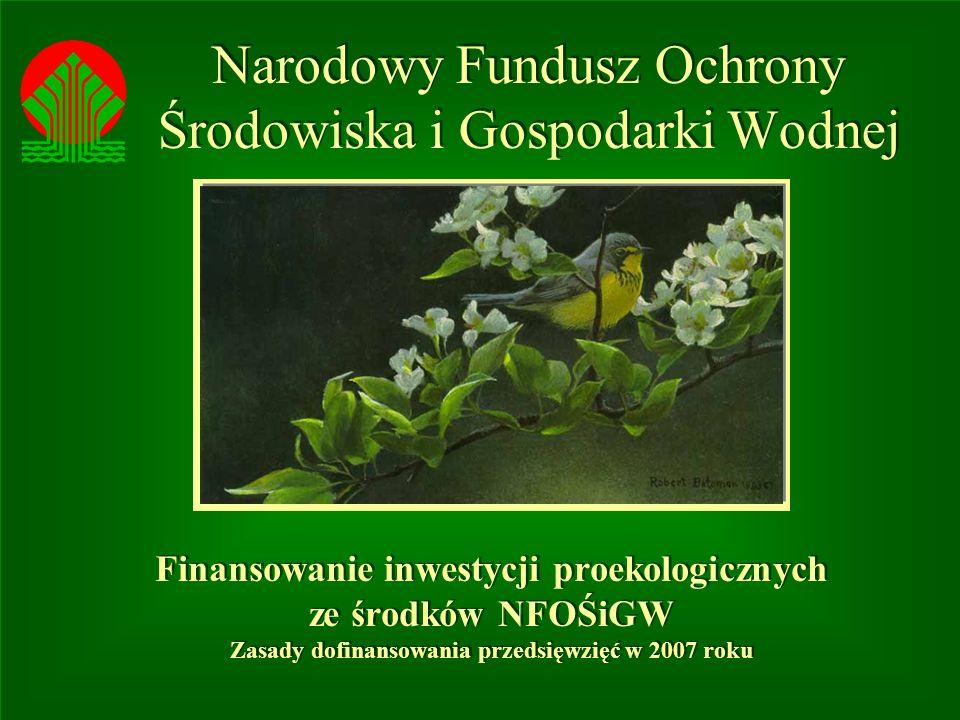 Narodowy Fundusz Ochrony Środowiska i Gospodarki Wodnej Finansowanie inwestycji proekologicznych ze środków NFOŚiGW Zasady dofinansowania przedsięwzięć w 2007 roku Finansowanie inwestycji proekologicznych ze środków NFOŚiGW Zasady dofinansowania przedsięwzięć w 2007 roku