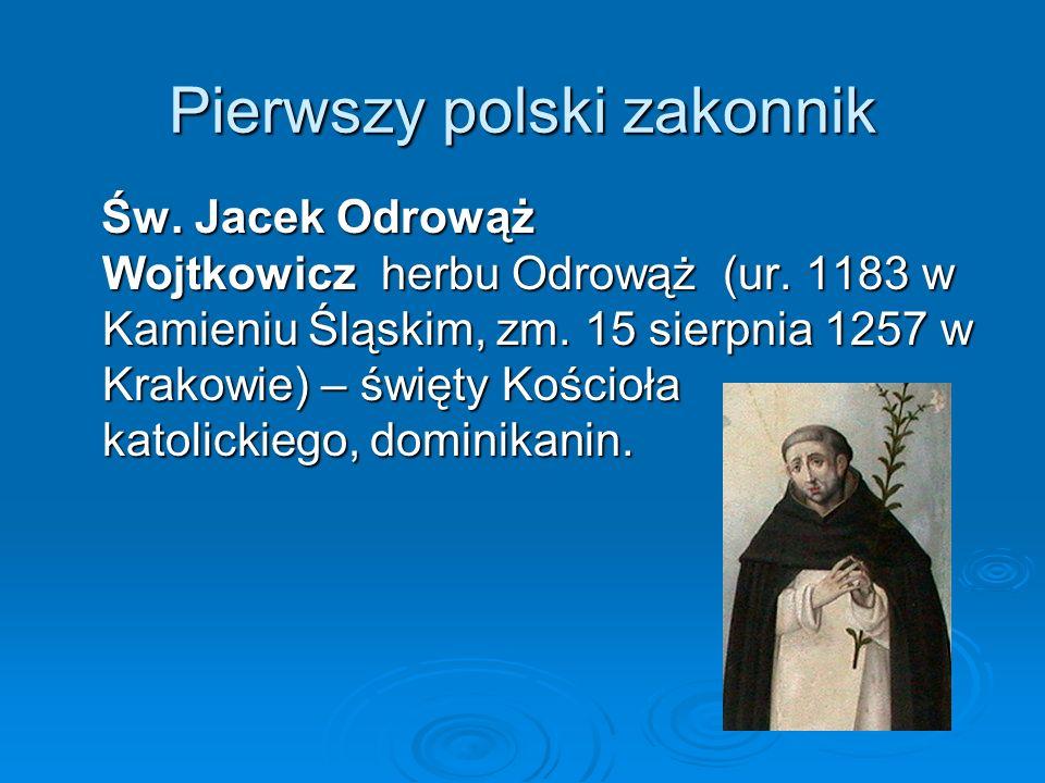 Pierwszy polski zakonnik Św. Jacek Odrowąż Wojtkowicz herbu Odrowąż (ur. 1183 w Kamieniu Śląskim, zm. 15 sierpnia 1257 w Krakowie) – święty Kościoła k