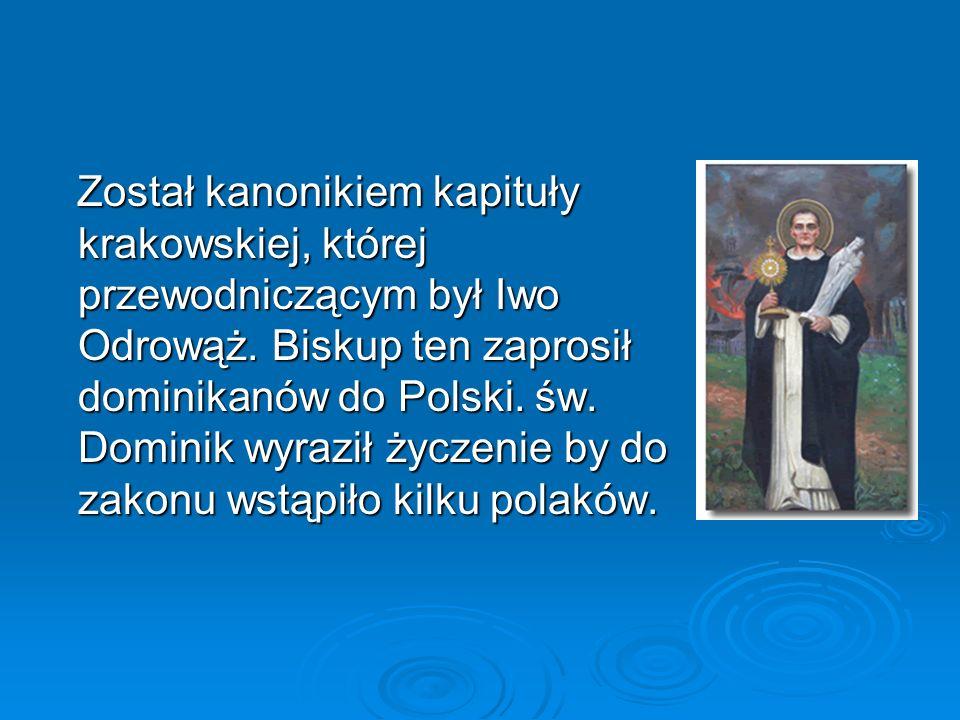 Został kanonikiem kapituły krakowskiej, której przewodniczącym był Iwo Odrowąż. Biskup ten zaprosił dominikanów do Polski. św. Dominik wyraził życzeni