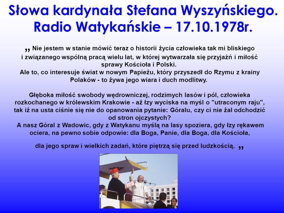 Słowa kardynała Stefana Wyszyńskiego. Radio Watykańskie – 17.10.1978r. Nie jestem w stanie mówić teraz o historii życia człowieka tak mi bliskiego i z