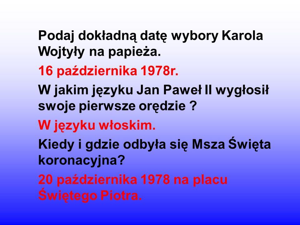 Podaj dokładną datę wybory Karola Wojtyły na papieża. 16 października 1978r. W jakim języku Jan Paweł II wygłosił swoje pierwsze orędzie ? W języku wł