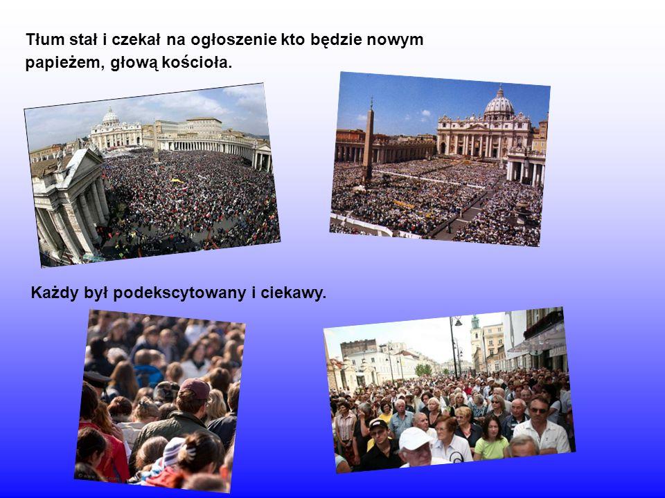 Tłum stał i czekał na ogłoszenie kto będzie nowym papieżem, głową kościoła. Każdy był podekscytowany i ciekawy.