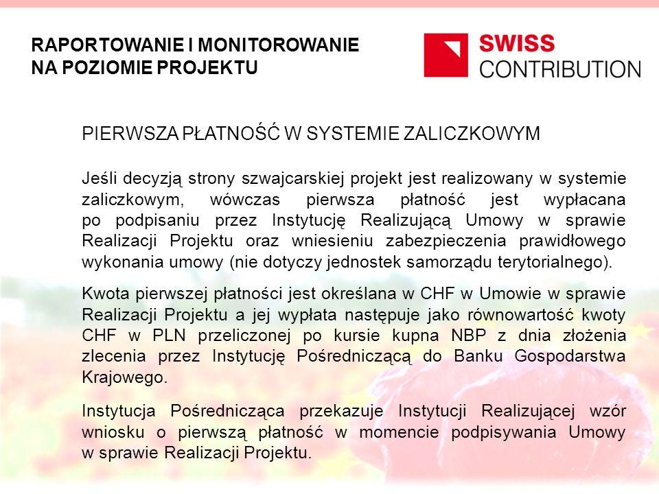 RAPORTOWANIE I MONITOROWANIE NA POZIOMIE PROJEKTU PIERWSZA PŁATNOŚĆ W SYSTEMIE ZALICZKOWYM Jeśli decyzją strony szwajcarskiej projekt jest realizowany w systemie zaliczkowym, wówczas pierwsza płatność jest wypłacana po podpisaniu przez Instytucję Realizującą Umowy w sprawie Realizacji Projektu oraz wniesieniu zabezpieczenia prawidłowego wykonania umowy (nie dotyczy jednostek samorządu terytorialnego).