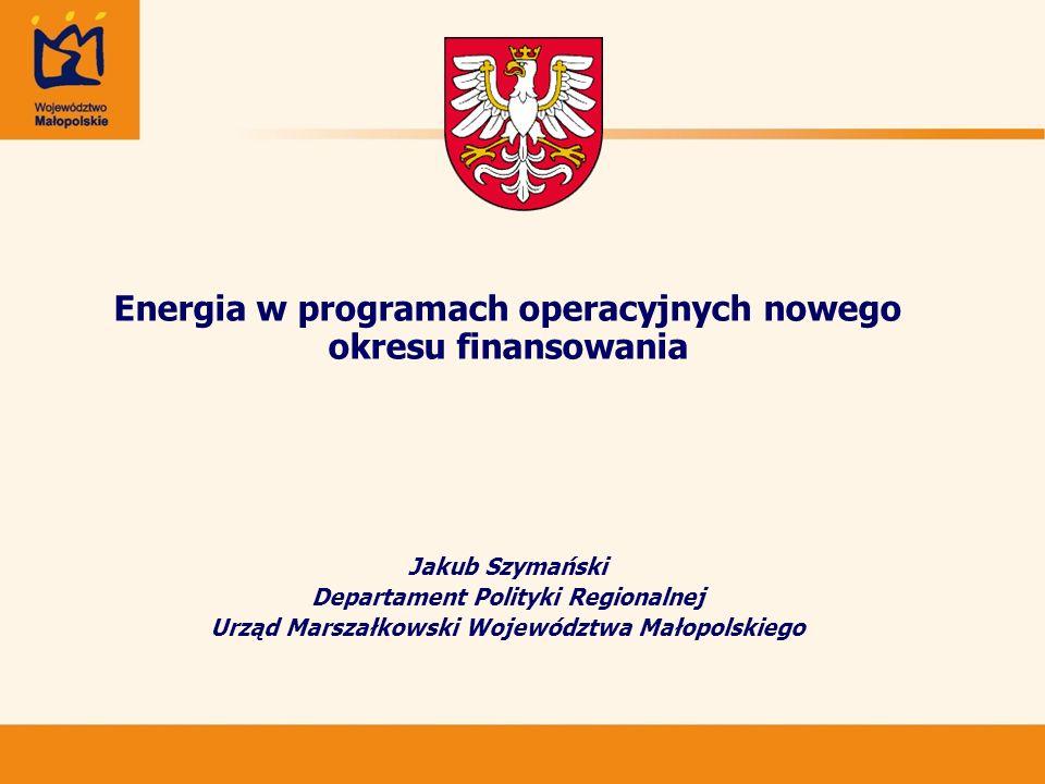 Energia w programach operacyjnych nowego okresu finansowania Jakub Szymański Departament Polityki Regionalnej Urząd Marszałkowski Województwa Małopols