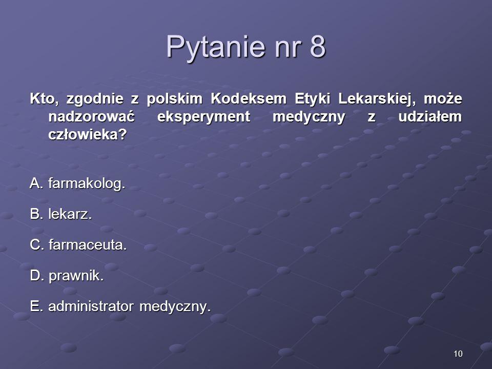 10 Pytanie nr 8 Kto, zgodnie z polskim Kodeksem Etyki Lekarskiej, może nadzorować eksperyment medyczny z udziałem człowieka? A. farmakolog. B. lekarz.