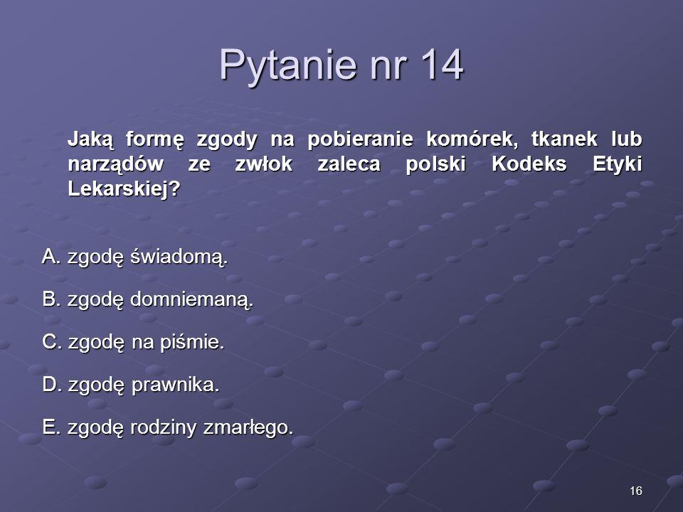 16 Pytanie nr 14 Jaką formę zgody na pobieranie komórek, tkanek lub narządów ze zwłok zaleca polski Kodeks Etyki Lekarskiej? A. zgodę świadomą. B. zgo
