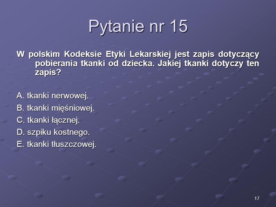 17 Pytanie nr 15 W polskim Kodeksie Etyki Lekarskiej jest zapis dotyczący pobierania tkanki od dziecka. Jakiej tkanki dotyczy ten zapis? A. tkanki ner