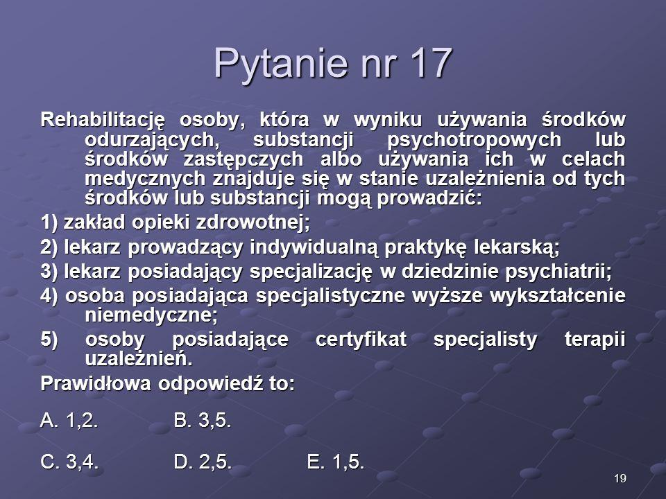 19 Pytanie nr 17 Rehabilitację osoby, która w wyniku używania środków odurzających, substancji psychotropowych lub środków zastępczych albo używania i