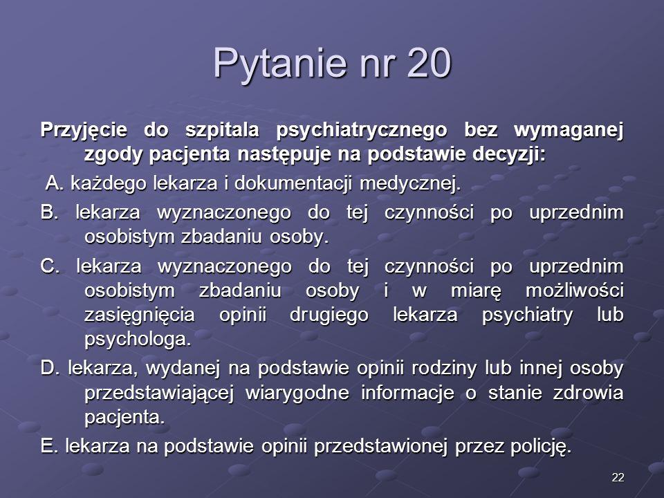 22 Pytanie nr 20 Przyjęcie do szpitala psychiatrycznego bez wymaganej zgody pacjenta następuje na podstawie decyzji: A. każdego lekarza i dokumentacji