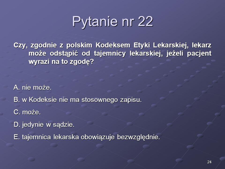 24 Pytanie nr 22 Czy, zgodnie z polskim Kodeksem Etyki Lekarskiej, lekarz może odstąpić od tajemnicy lekarskiej, jeżeli pacjent wyrazi na to zgodę? A.