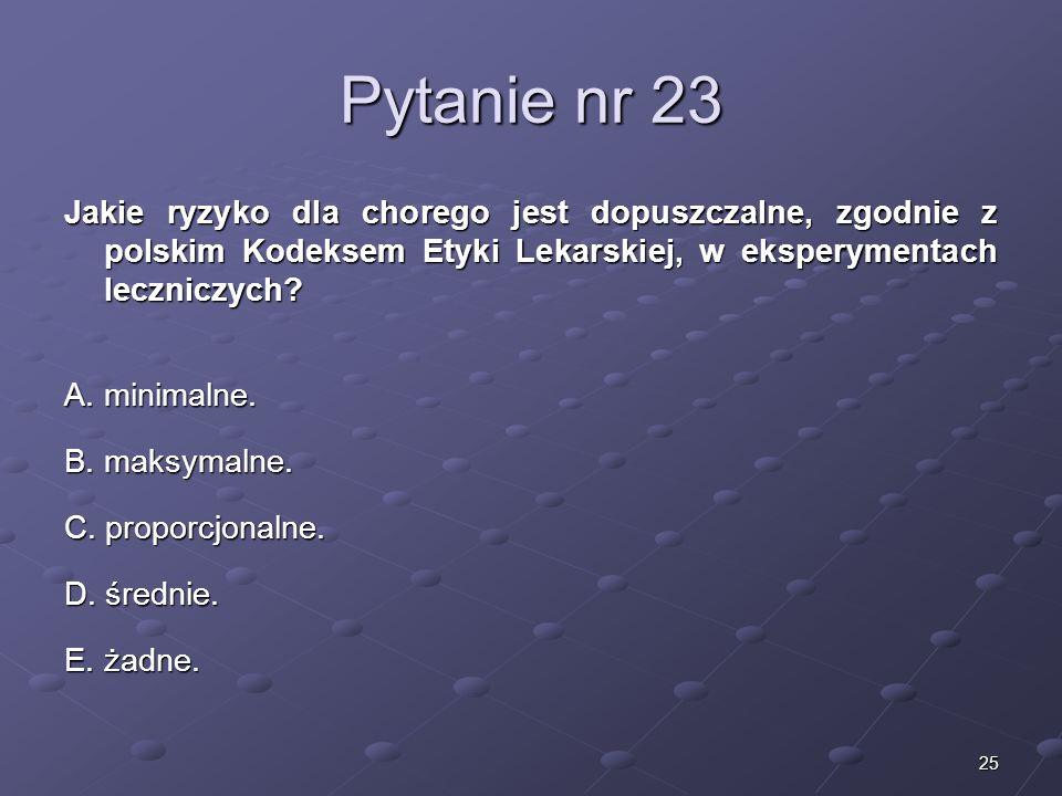 25 Pytanie nr 23 Jakie ryzyko dla chorego jest dopuszczalne, zgodnie z polskim Kodeksem Etyki Lekarskiej, w eksperymentach leczniczych? A. minimalne.