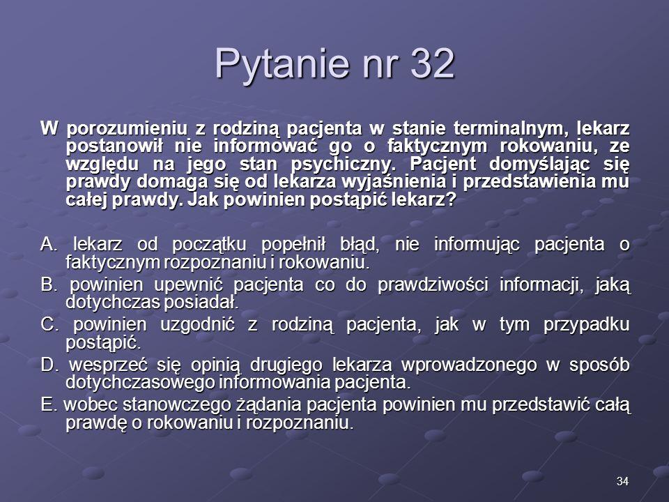 34 Pytanie nr 32 W porozumieniu z rodziną pacjenta w stanie terminalnym, lekarz postanowił nie informować go o faktycznym rokowaniu, ze względu na jeg
