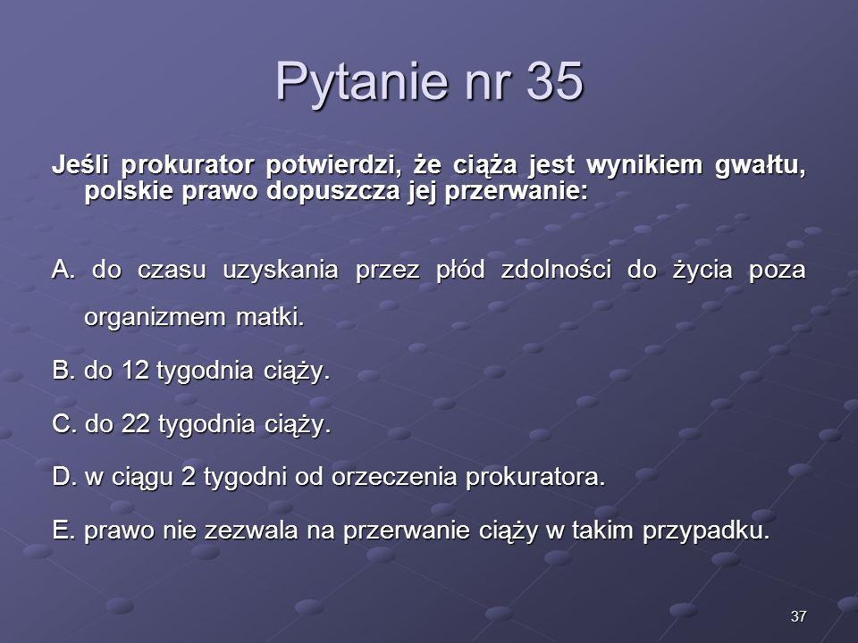 37 Pytanie nr 35 Jeśli prokurator potwierdzi, że ciąża jest wynikiem gwałtu, polskie prawo dopuszcza jej przerwanie: A. do czasu uzyskania przez płód