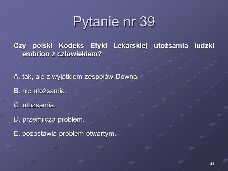 41 Pytanie nr 39 Czy polski Kodeks Etyki Lekarskiej utożsamia ludzki embrion z człowiekiem? A. tak, ale z wyjątkiem zespołów Downa. B. nie utożsamia.
