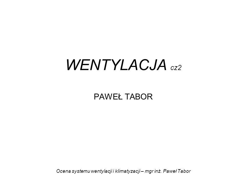 WENTYLACJA cz2 PAWEŁ TABOR Ocena systemu wentylacji i klimatyzacji – mgr inż. Paweł Tabor
