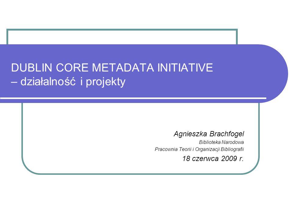 DUBLIN CORE METADATA INITIATIVE – działalność i projekty Agnieszka Brachfogel Biblioteka Narodowa Pracownia Teorii i Organizacji Bibliografii 18 czerw