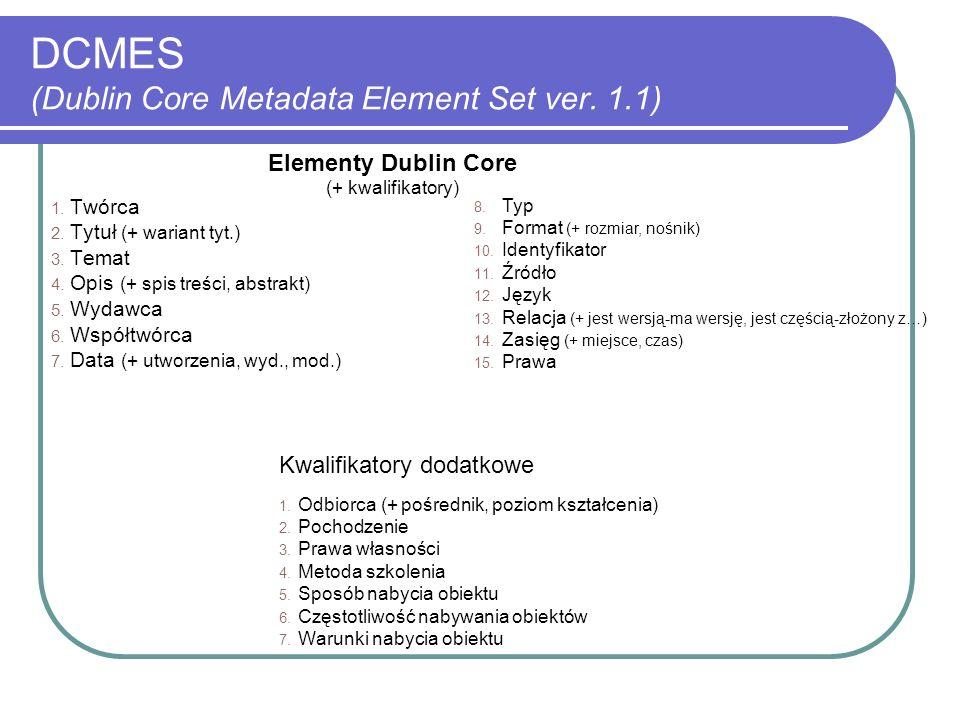 DCMES (Dublin Core Metadata Element Set ver. 1.1) 1. Twórca 2. Tytuł (+ wariant tyt.) 3. Temat 4. Opis (+ spis treści, abstrakt) 5. Wydawca 6. Współtw