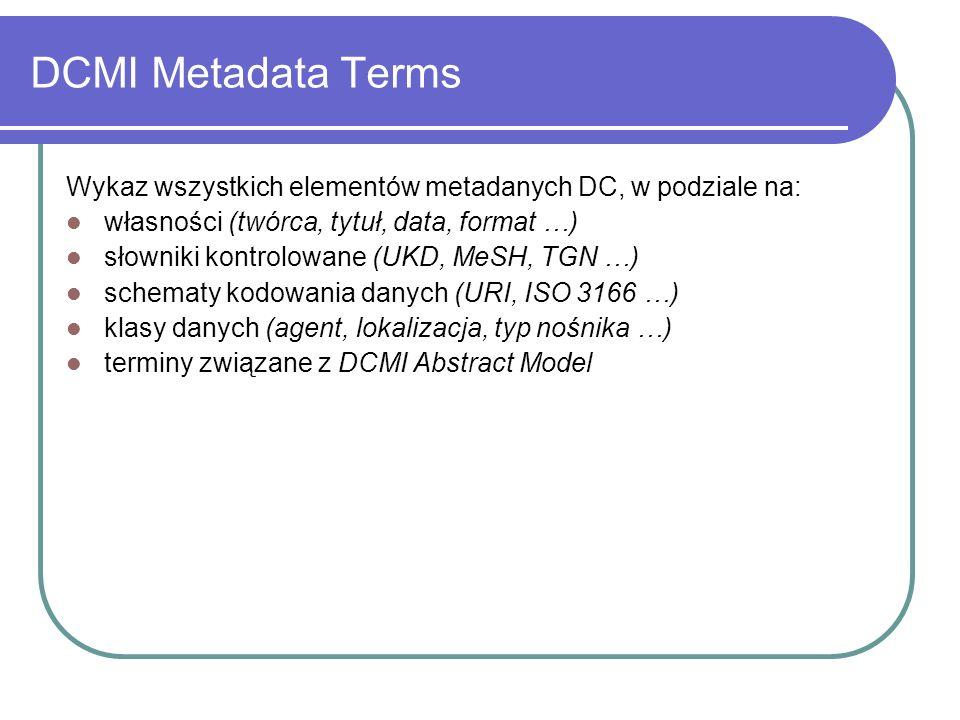 DCMI Metadata Terms Wykaz wszystkich elementów metadanych DC, w podziale na: własności (twórca, tytuł, data, format …) słowniki kontrolowane (UKD, MeS