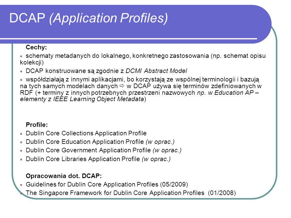 DCAP (Application Profiles) Cechy: schematy metadanych do lokalnego, konkretnego zastosowania (np. schemat opisu kolekcji) DCAP konstruowane są zgodni