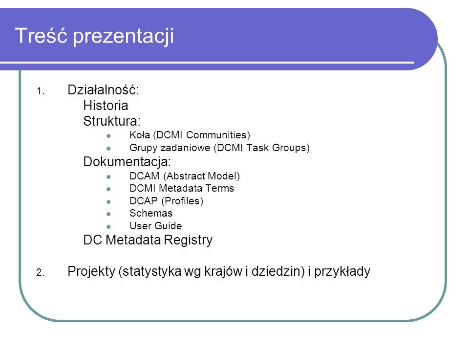 Treść prezentacji 1. Działalność: Historia Struktura: Koła (DCMI Communities) Grupy zadaniowe (DCMI Task Groups) Dokumentacja: DCAM (Abstract Model) D