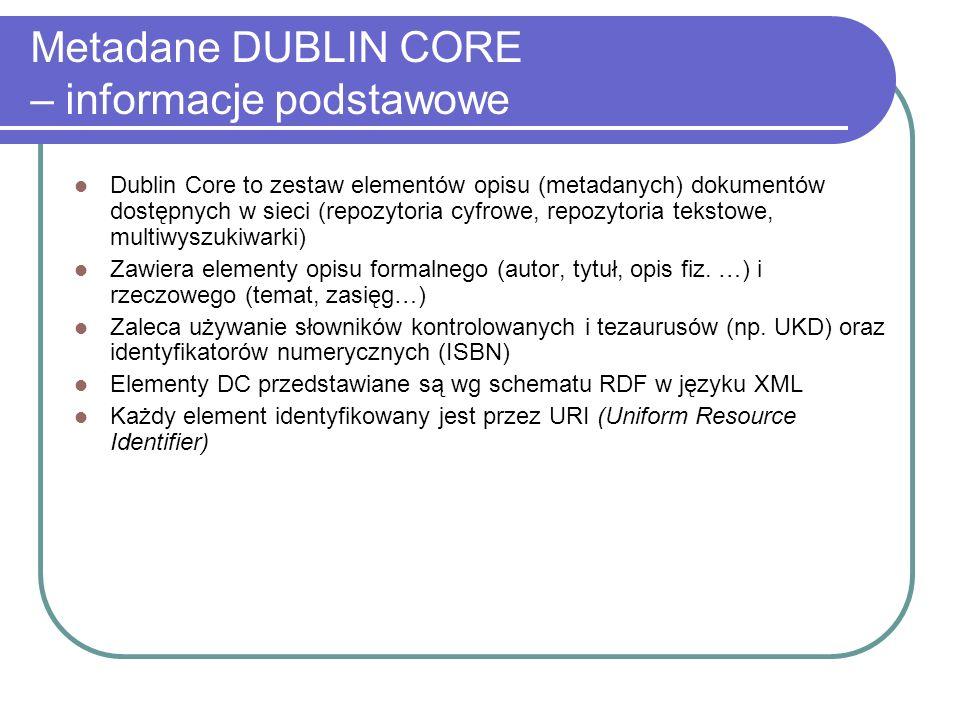 Metadane DUBLIN CORE – informacje podstawowe Dublin Core to zestaw elementów opisu (metadanych) dokumentów dostępnych w sieci (repozytoria cyfrowe, re