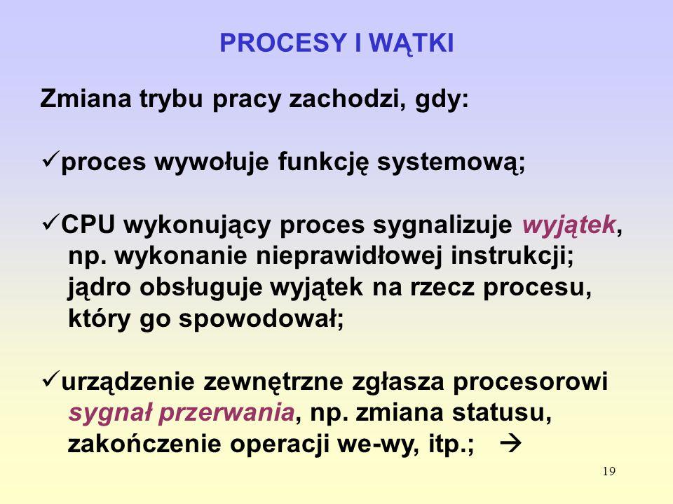 19 PROCESY I WĄTKI Zmiana trybu pracy zachodzi, gdy: proces wywołuje funkcję systemową; CPU wykonujący proces sygnalizuje wyjątek, np. wykonanie niepr