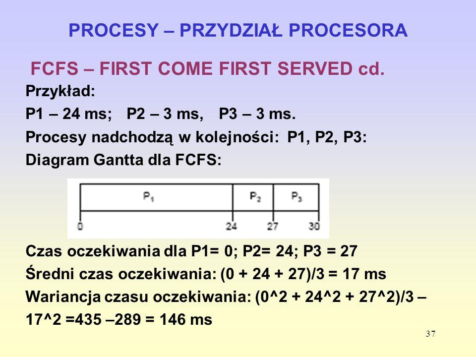 37 PROCESY – PRZYDZIAŁ PROCESORA FCFS – FIRST COME FIRST SERVED cd. Przykład: P1 – 24 ms; P2 – 3 ms, P3 – 3 ms. Procesy nadchodzą w kolejności: P1, P2