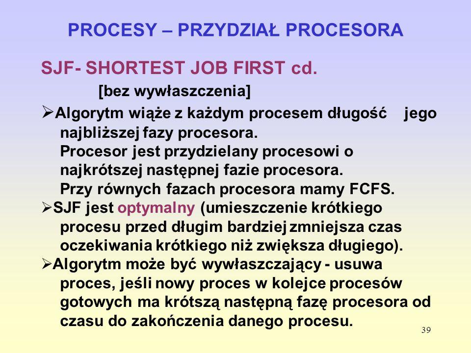 39 PROCESY – PRZYDZIAŁ PROCESORA SJF- SHORTEST JOB FIRST cd. [bez wywłaszczenia] Algorytm wiąże z każdym procesem długość jego najbliższej fazy proces