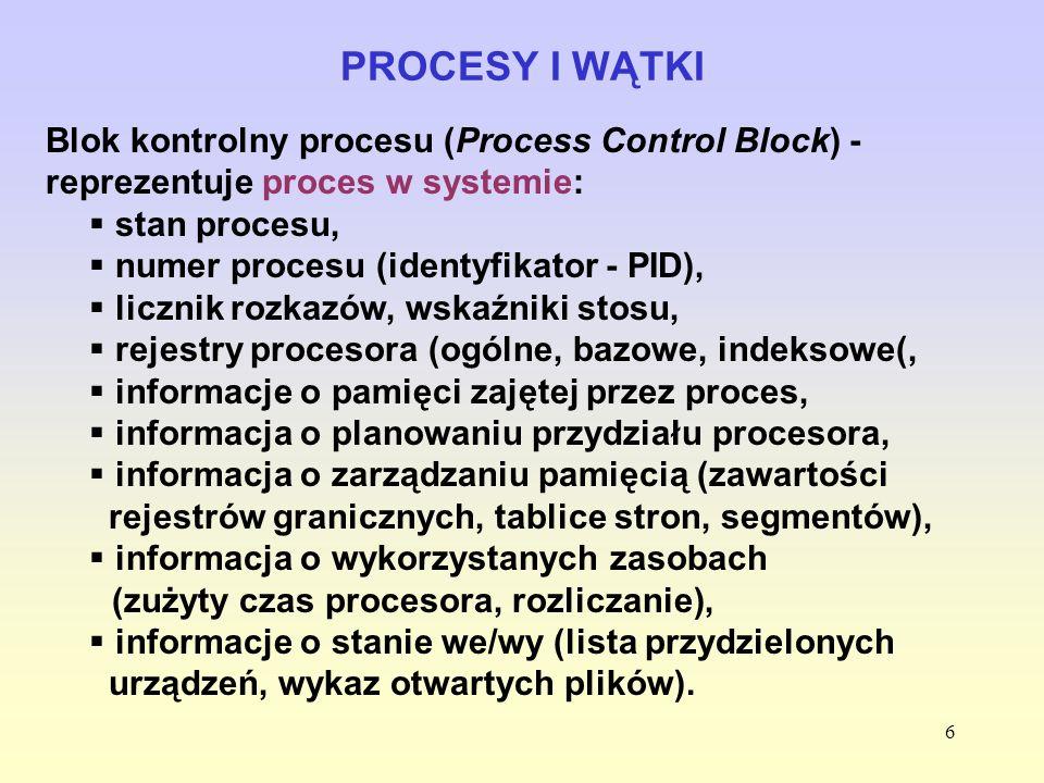6 PROCESY I WĄTKI Blok kontrolny procesu (Process Control Block) - reprezentuje proces w systemie: stan procesu, numer procesu (identyfikator - PID),