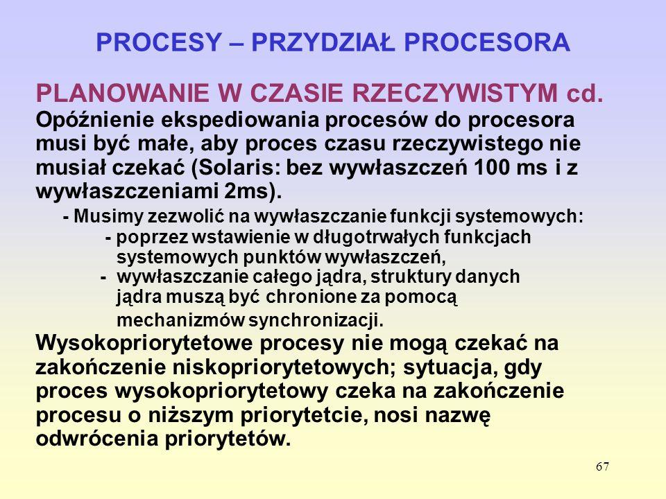 67 PROCESY – PRZYDZIAŁ PROCESORA PLANOWANIE W CZASIE RZECZYWISTYM cd. Opóźnienie ekspediowania procesów do procesora musi być małe, aby proces czasu r