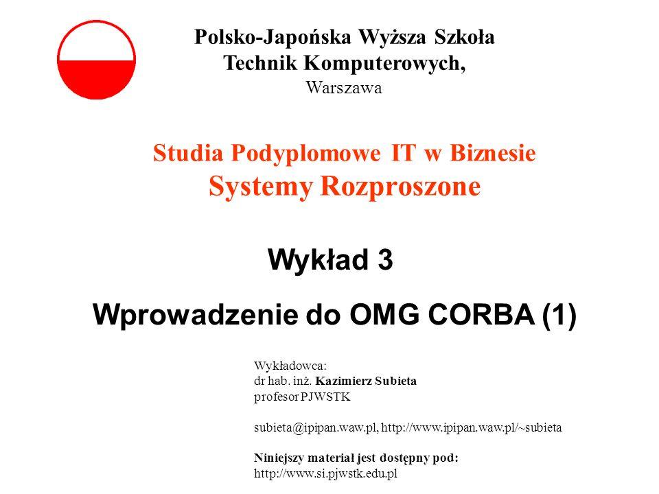 Studia Podyplomowe IT w Biznesie Systemy Rozproszone Wykład 3 Wprowadzenie do OMG CORBA (1) Polsko-Japońska Wyższa Szkoła Technik Komputerowych, Warsz