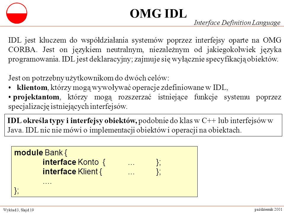 Wykład 3, Slajd 19 październik 2001 IDL określa typy i interfejsy obiektów, podobnie do klas w C++ lub interfejsów w Java. IDL nic nie mówi o implemen