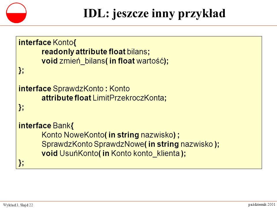 Wykład 3, Slajd 22 październik 2001 interface Konto{ readonly attribute float bilans; void zmień_bilans( in float wartość); }; interface SprawdzKonto