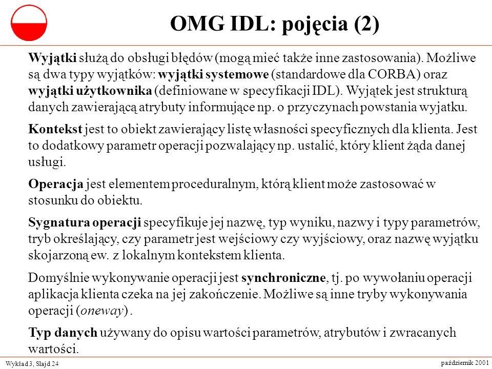 Wykład 3, Slajd 24 październik 2001 OMG IDL: pojęcia (2) Wyjątki służą do obsługi błędów (mogą mieć także inne zastosowania). Możliwe są dwa typy wyją